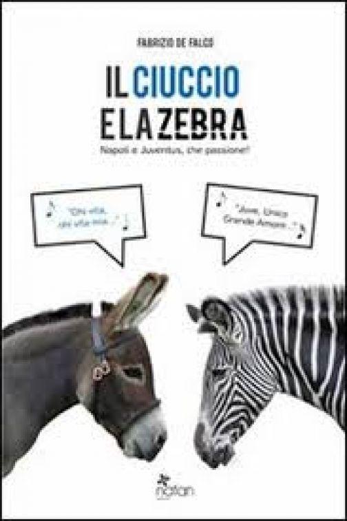 'Il Ciuccio e la Zebra. Napoli e Juventus, che passione', il libro di Fabrizio De Falco